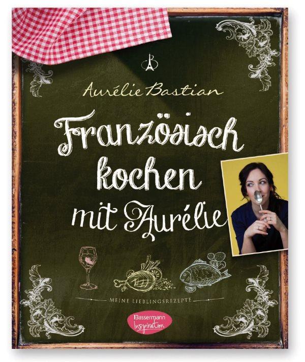 """""""Französisch kochen mit Aurélie: Meine Lieblingsrezepte"""" – DAS BUCH!"""